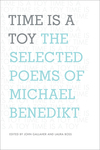 Time is a Toy: The Selected Poems of Michael Benedikt by John Gallaher and Laura Boss